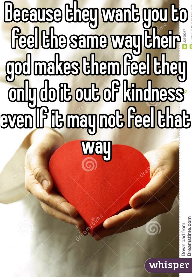 Because they want you to feel the same way their god makes them feel they only do it out of kindness even If it may not feel that way
