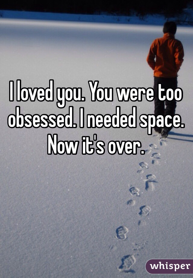 I loved you. You were too obsessed. I needed space. Now it's over.