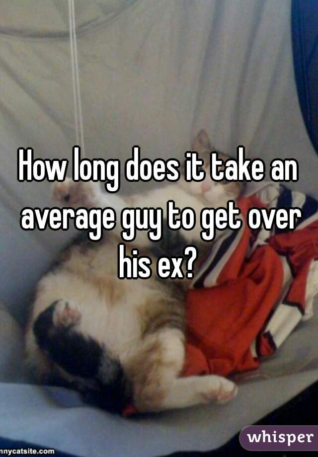 How long does it take an average guy to get over his ex?