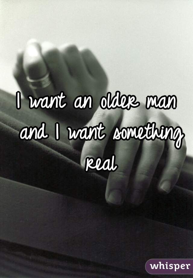 I want an older man and I want something real