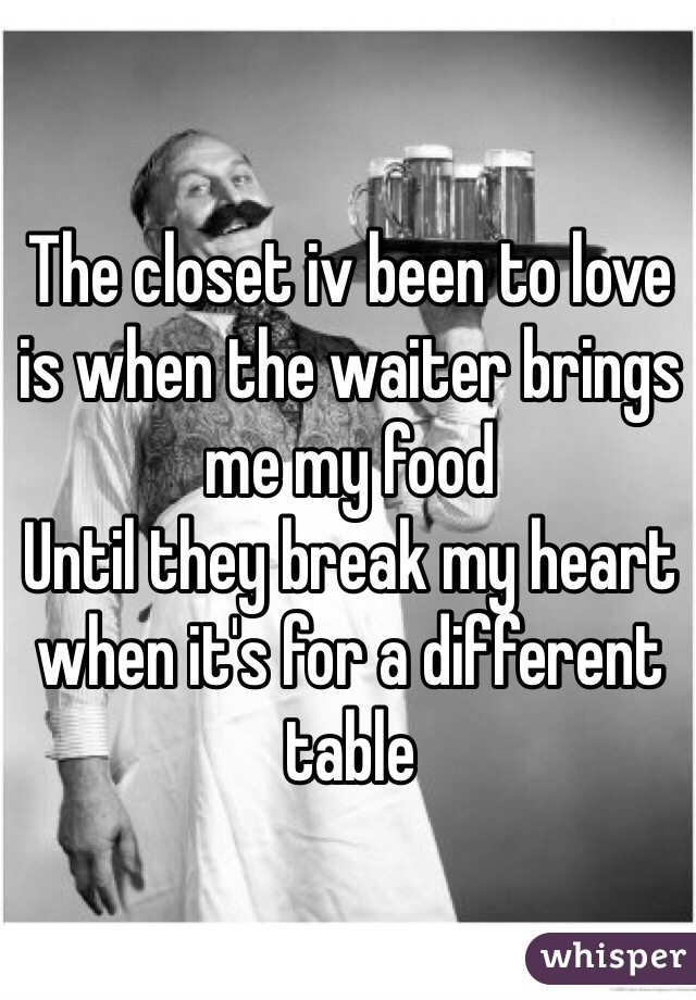 The closet iv been to love is when the waiter brings me my food  Until they break my heart when it's for a different table