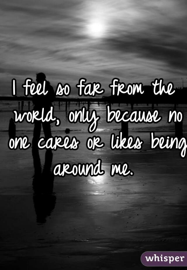 I feel so far from the world, only because no one cares or likes being around me.