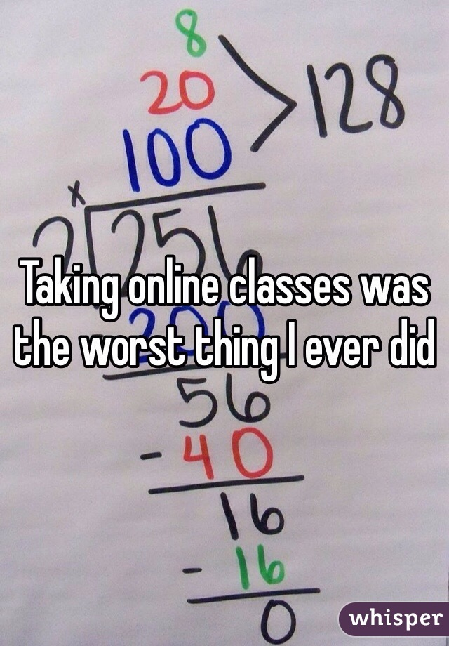 Taking online classes was the worst thing I ever did