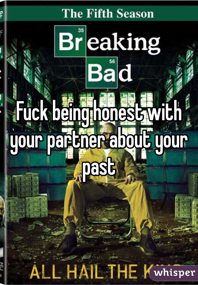 Fuck being honest with your partner about your past