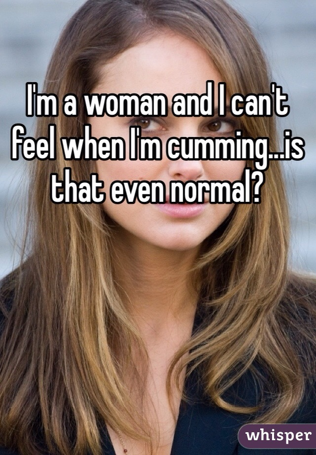 I'm a woman and I can't feel when I'm cumming...is that even normal?