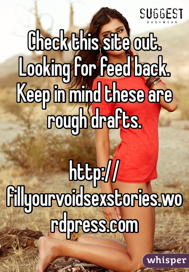 Check this site out. Looking for feed back. Keep in mind these are rough drafts.  http://fillyourvoidsexstories.wordpress.com