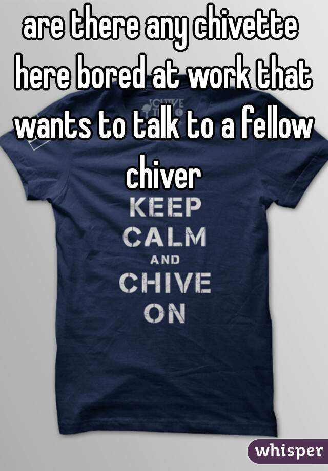 are there any chivette here bored at work that wants to talk to a fellow chiver