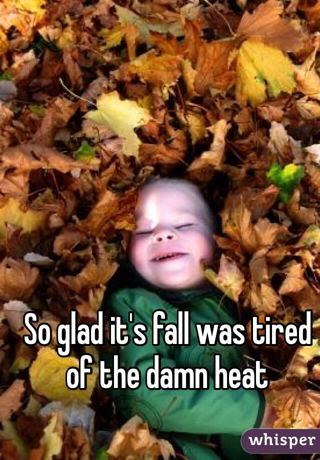 So glad it's fall was tired of the damn heat