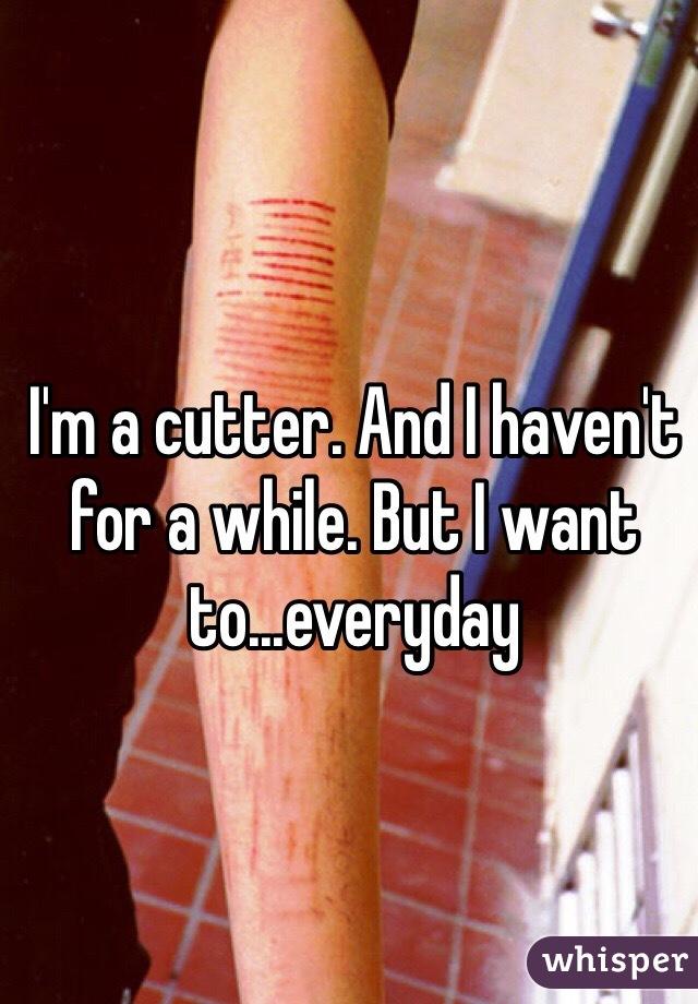 I'm a cutter. And I haven't for a while. But I want to...everyday
