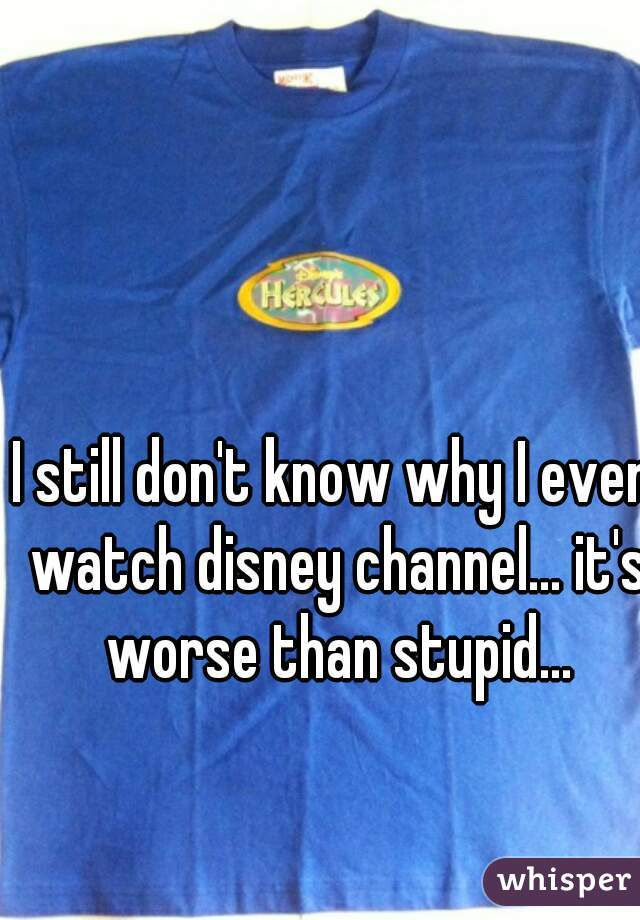 I still don't know why I even watch disney channel... it's worse than stupid...