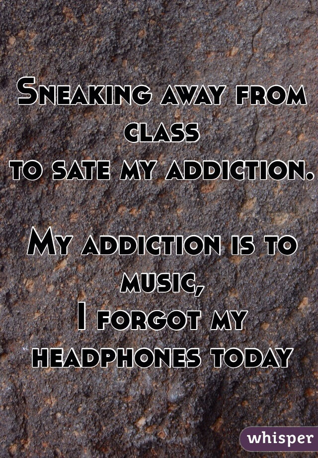 Sneaking away from class  to sate my addiction.   My addiction is to music, I forgot my headphones today