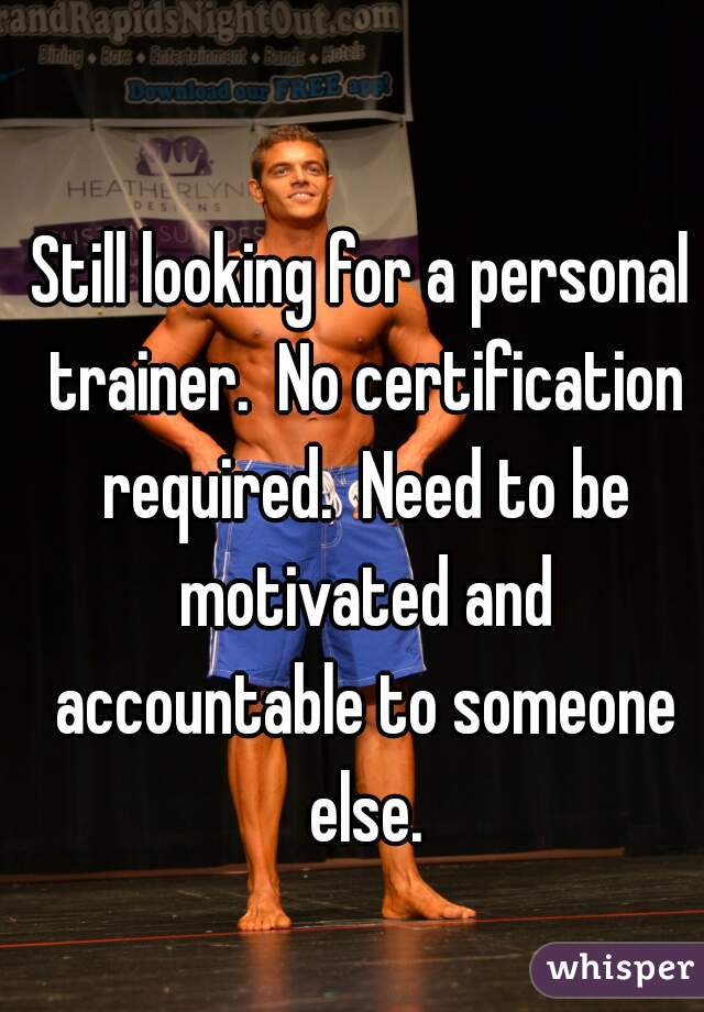 Still looking for a personal trainer.  No certification required.  Need to be motivated and accountable to someone else.