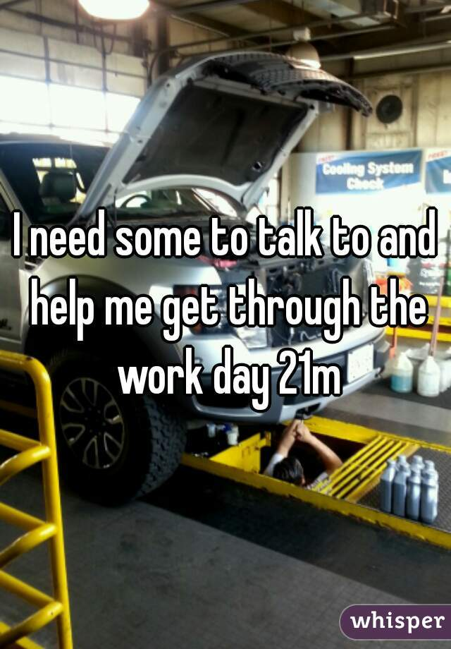 I need some to talk to and help me get through the work day 21m