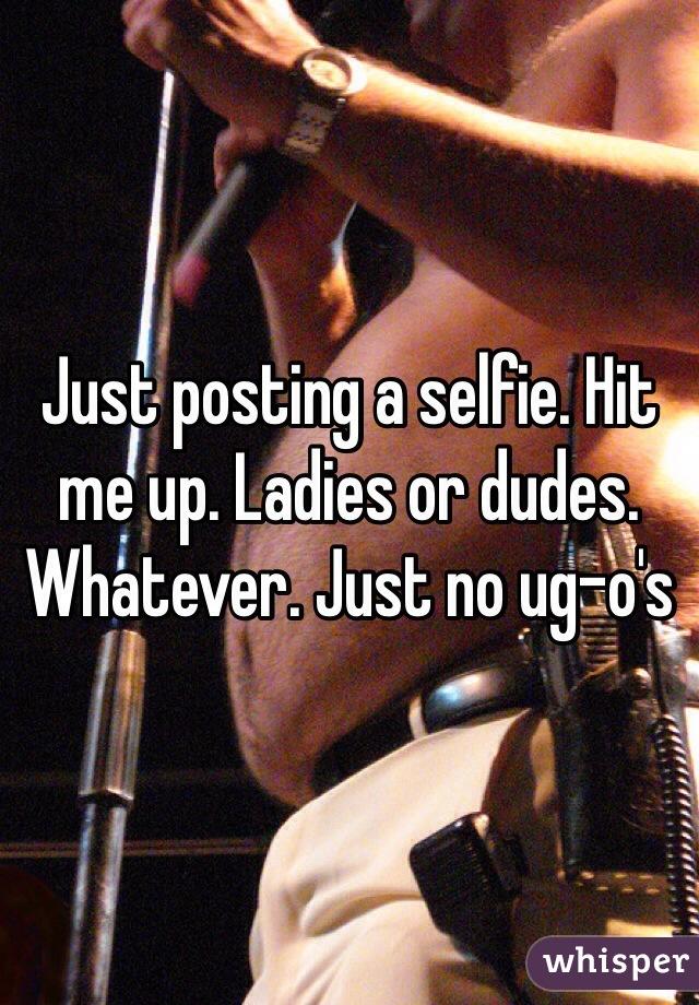 Just posting a selfie. Hit me up. Ladies or dudes. Whatever. Just no ug-o's