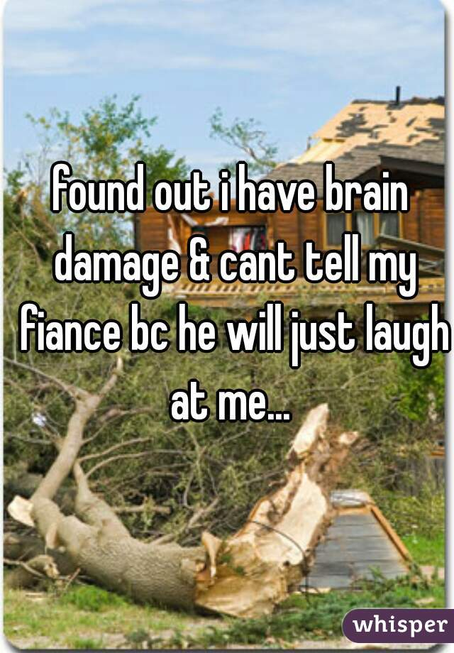 found out i have brain damage & cant tell my fiance bc he will just laugh at me...