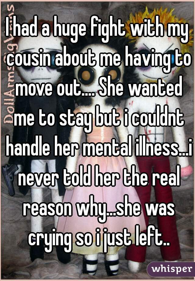 I had a huge fight with my cousin about me having to move out.... She wanted me to stay but i couldnt handle her mental illness...i never told her the real reason why...she was crying so i just left..