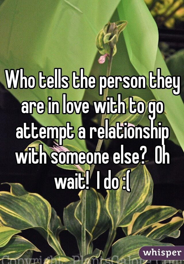Who tells the person they are in love with to go attempt a relationship with someone else?  Oh wait!  I do :(