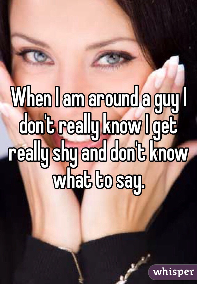 When I am around a guy I don't really know I get really shy and don't know what to say.