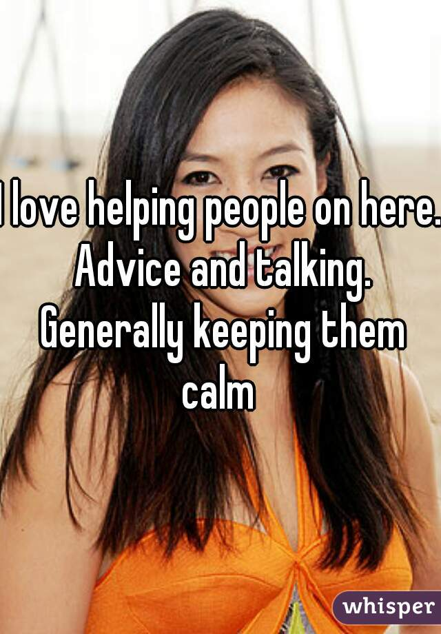 I love helping people on here. Advice and talking. Generally keeping them calm