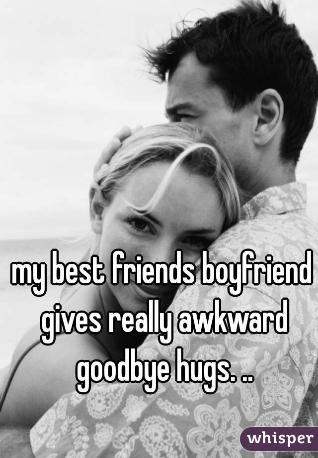 my best friends boyfriend gives really awkward goodbye hugs. ..