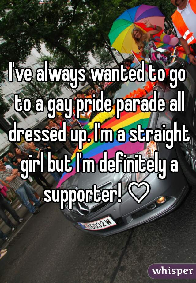 I've always wanted to go to a gay pride parade all dressed up. I'm a straight girl but I'm definitely a supporter! ♡
