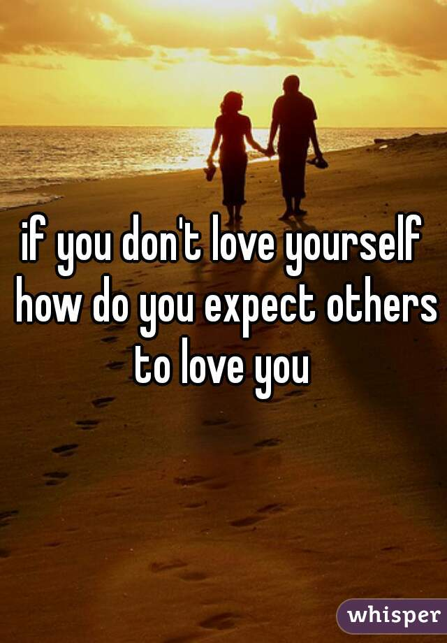 if you don't love yourself how do you expect others to love you