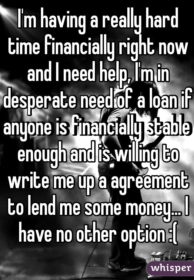 I'm having a really hard time financially right now and I need help, I'm in desperate need of a loan if anyone is financially stable enough and is willing to write me up a agreement to lend me some money... I have no other option :(