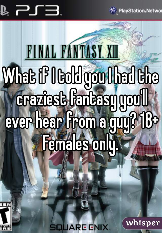 What if I told you I had the craziest fantasy you'll ever hear from a guy? 18+ Females only.