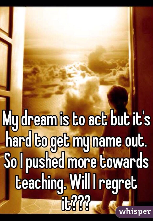 My dream is to act but it's hard to get my name out. So I pushed more towards teaching. Will I regret it???