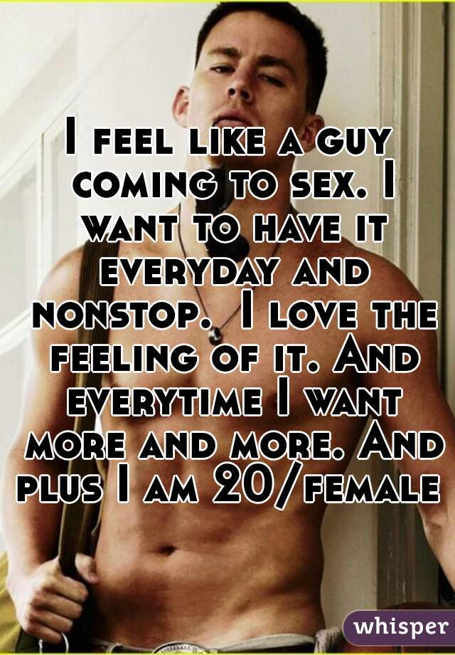 I feel like a guy coming to sex. I want to have it everyday and nonstop.  I love the feeling of it. And everytime I want more and more. And plus I am 20/female