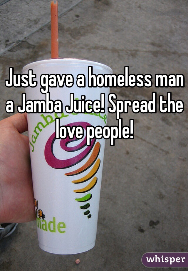 Just gave a homeless man a Jamba Juice! Spread the love people!