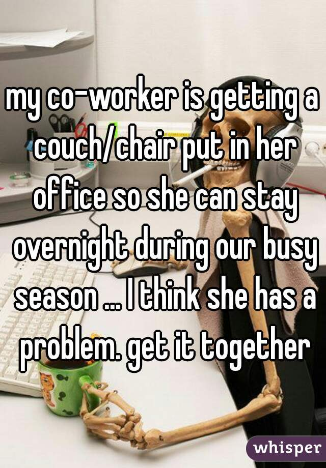 my co-worker is getting a couch/chair put in her office so she can stay overnight during our busy season ... I think she has a problem. get it together