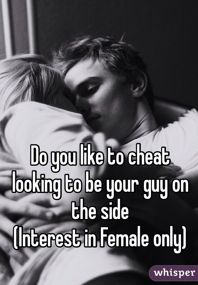 Do you like to cheat looking to be your guy on the side  (Interest in Female only)