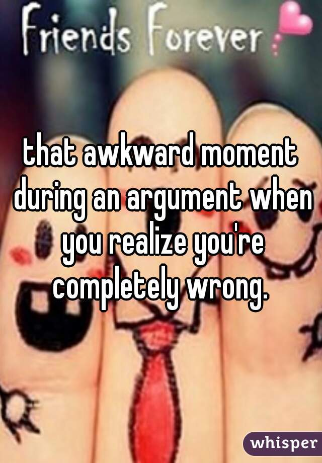 that awkward moment during an argument when you realize you're completely wrong.