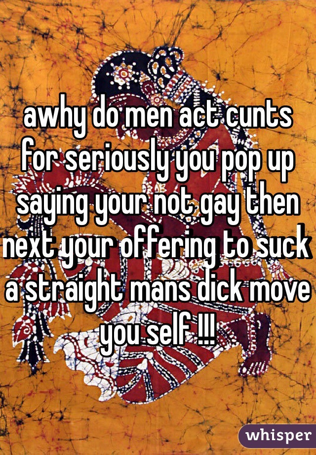awhy do men act cunts for seriously you pop up saying your not gay then next your offering to suck a straight mans dick move you self !!!