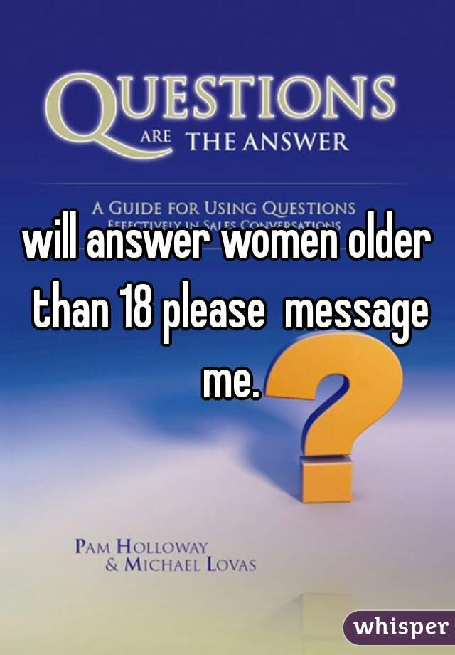 will answer women older than 18 please  message me.
