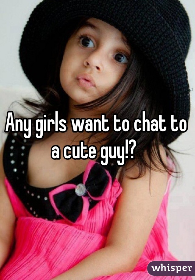 Any girls want to chat to a cute guy!?