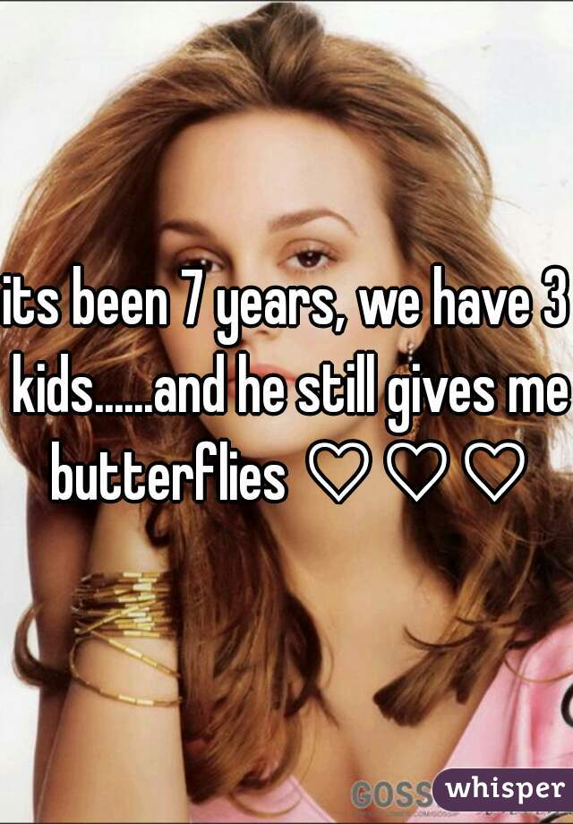 its been 7 years, we have 3 kids......and he still gives me butterflies ♡♡♡