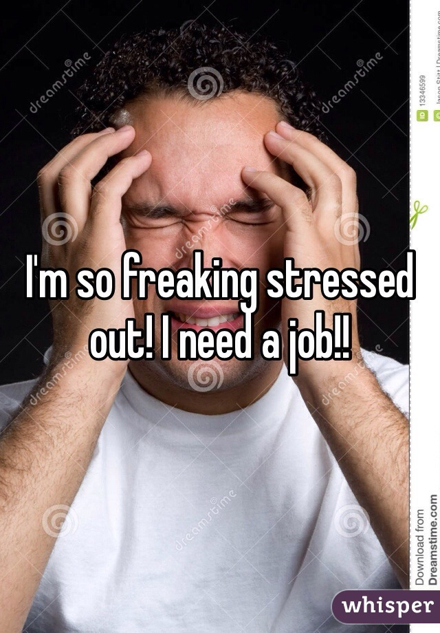 I'm so freaking stressed out! I need a job!!