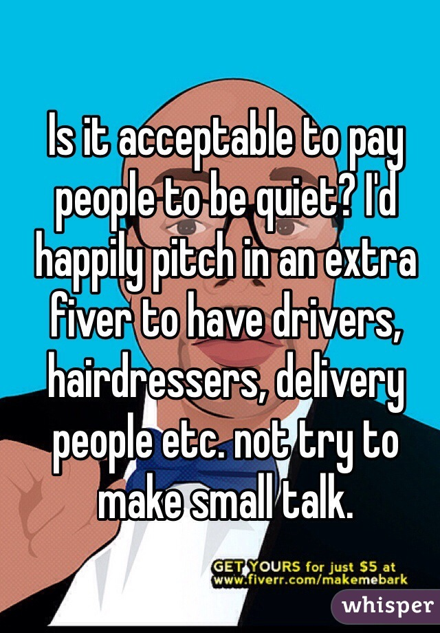 Is it acceptable to pay people to be quiet? I'd happily pitch in an extra fiver to have drivers, hairdressers, delivery people etc. not try to make small talk.