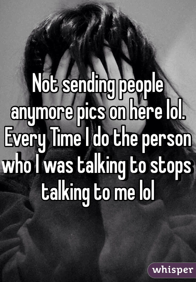 Not sending people anymore pics on here lol. Every Time I do the person who I was talking to stops talking to me lol