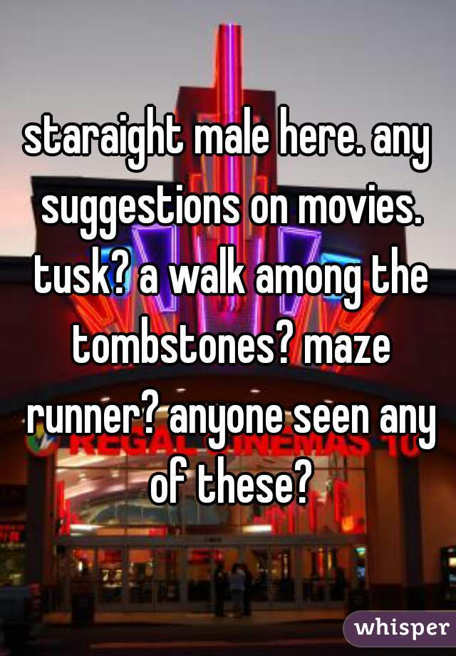 staraight male here. any suggestions on movies. tusk? a walk among the tombstones? maze runner? anyone seen any of these?