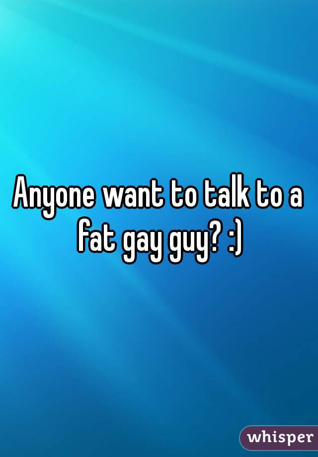 Anyone want to talk to a fat gay guy? :)