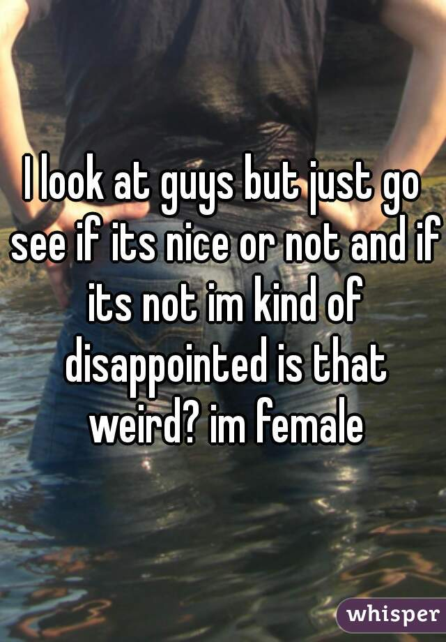 I look at guys but just go see if its nice or not and if its not im kind of disappointed is that weird? im female