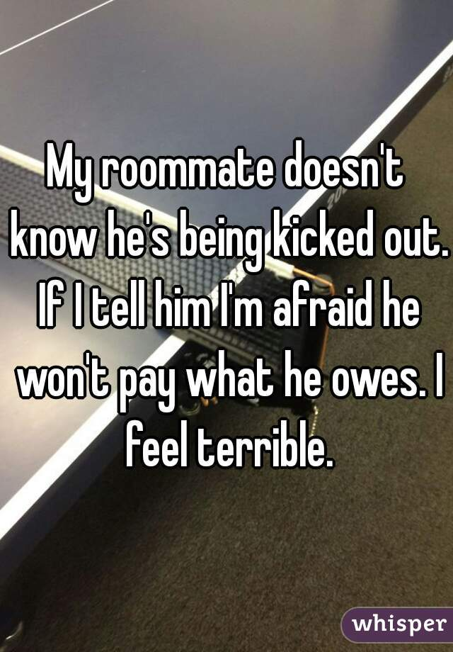 My roommate doesn't know he's being kicked out. If I tell him I'm afraid he won't pay what he owes. I feel terrible.