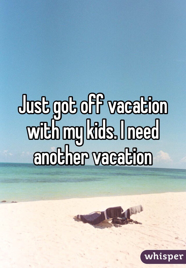 Just got off vacation with my kids. I need another vacation