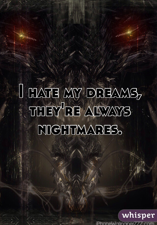 I hate my dreams, they're always nightmares.