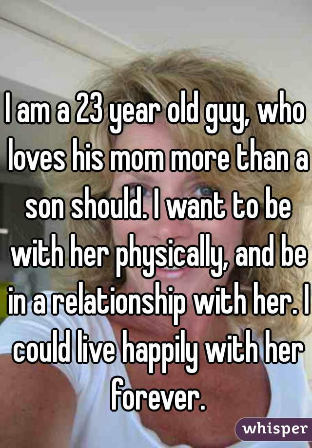 I am a 23 year old guy, who loves his mom more than a son should. I want to be with her physically, and be in a relationship with her. I could live happily with her forever.