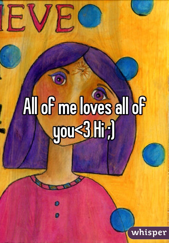 All of me loves all of you<3 Hi ;)