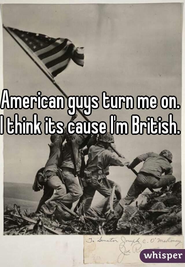 American guys turn me on.  I think its cause I'm British.